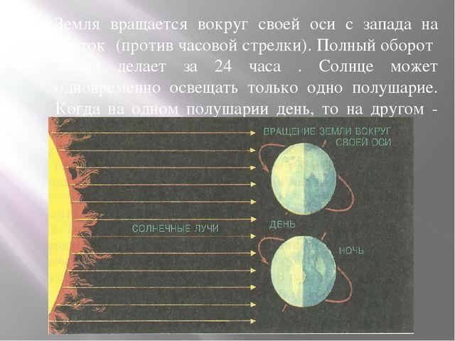 Земля вращается вокруг своей оси с запада на восток (против часовой стрелки)....