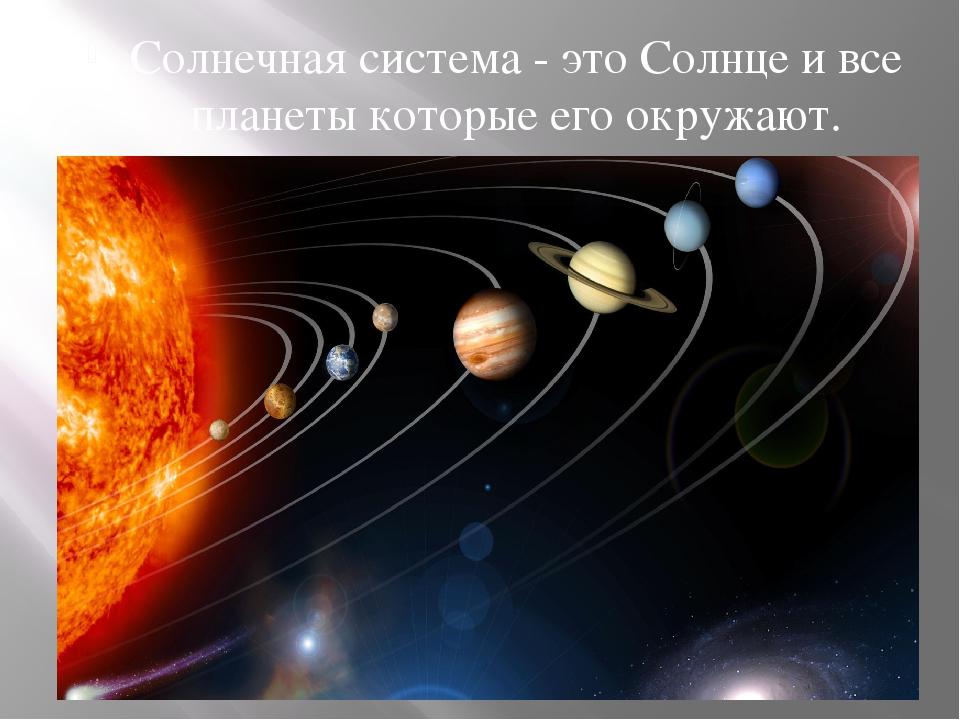 Солнечная система - это Солнце и все планеты которые его окружают.