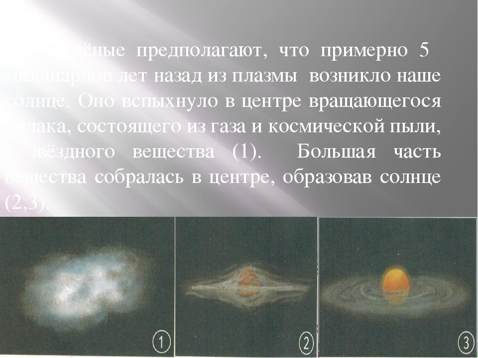Учёные предполагают, что примерно 5 миллиардов лет назад из плазмы возникло...