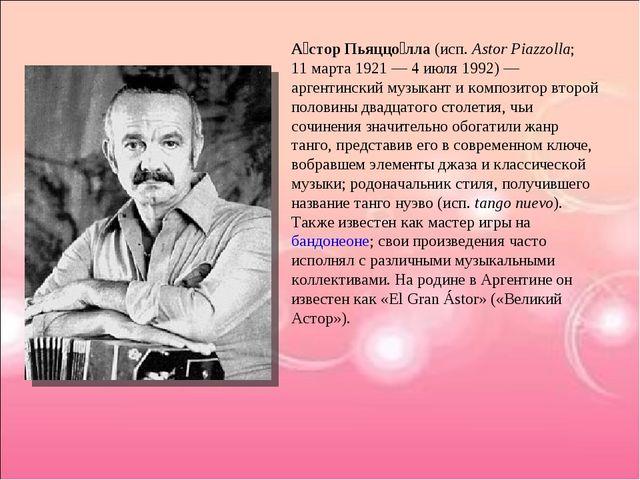 А́стор Пьяццо́лла (исп.Astor Piazzolla; 11марта 1921— 4 июля 1992)— арген...