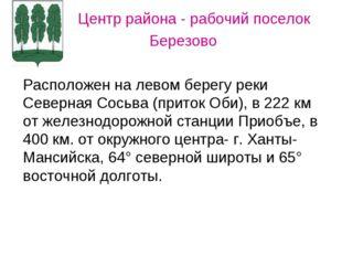 Центр района - рабочий поселок Березово Расположен на левом берегу реки Севе