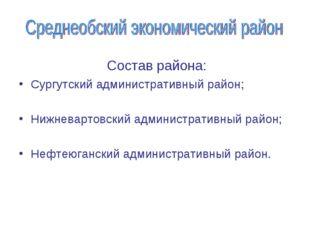 Состав района: Сургутский административный район; Нижневартовский администра