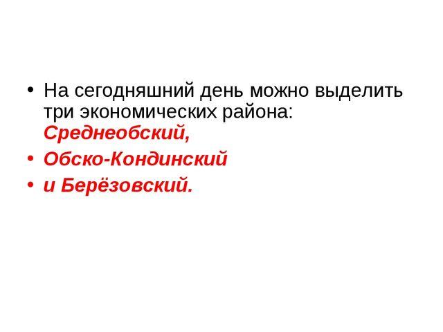 На сегодняшний день можно выделить три экономических района: Среднеобский, Об...