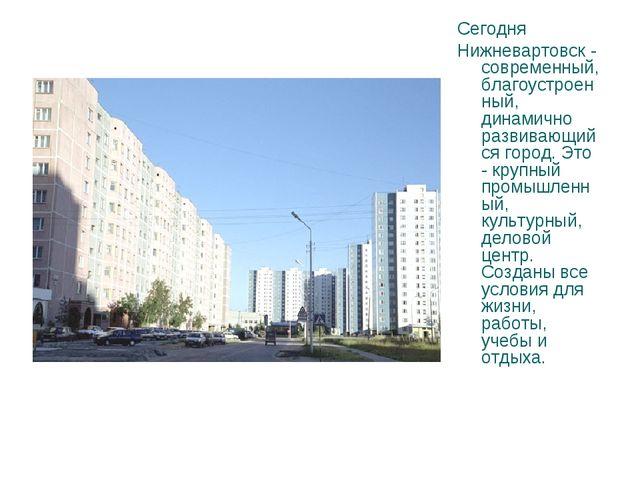 Сегодня Нижневартовск - современный, благоустроенный, динамично развивающийся...