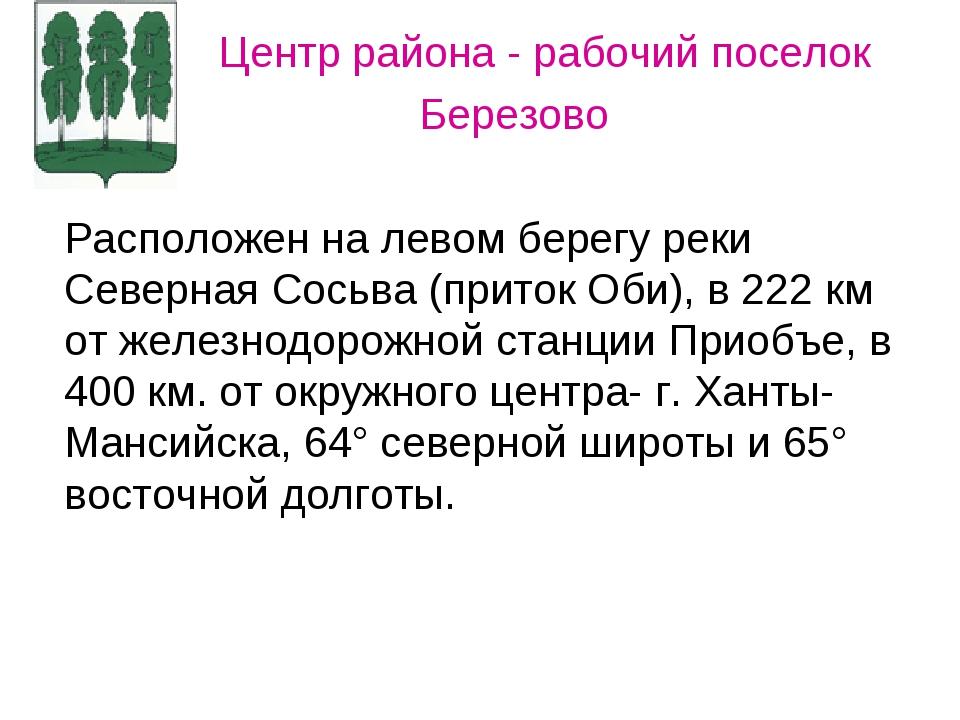 Центр района - рабочий поселок Березово Расположен на левом берегу реки Севе...