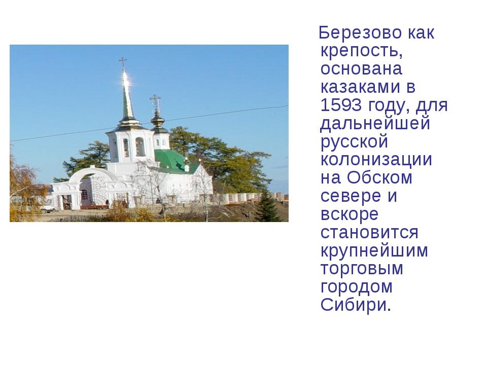 Березово как крепость, основана казаками в 1593 году, для дальнейшей русской...