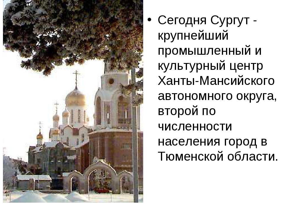 Сегодня Сургут - крупнейший промышленный и культурный центр Ханты-Мансийского...