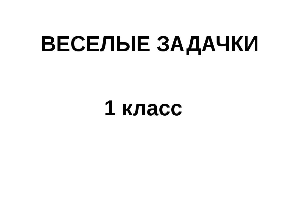ВЕСЕЛЫЕ ЗАДАЧКИ 1 класс
