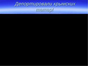 Депортировали крымских татар!