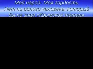 Мой народ- Моя гордость Нет ни одного человека, который бы не знал «Крымских