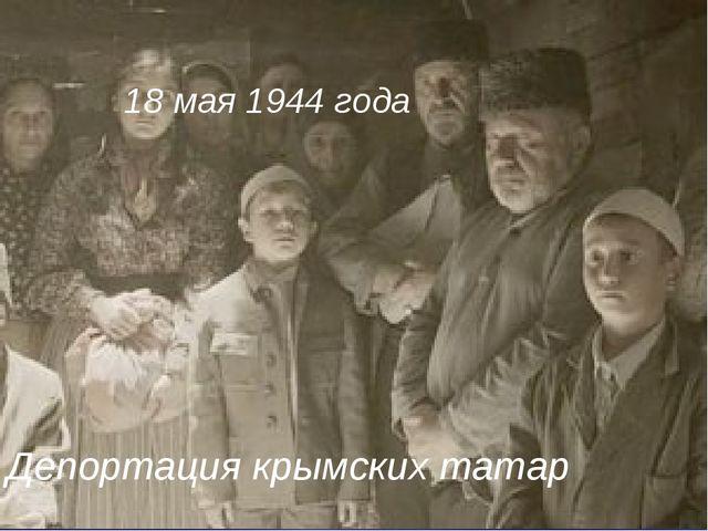 18 мая 1944 года Депортация крымских татар