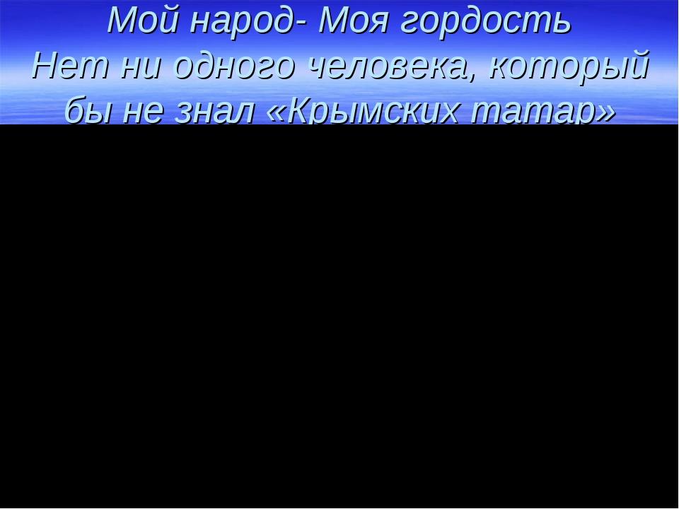 Мой народ- Моя гордость Нет ни одного человека, который бы не знал «Крымских...