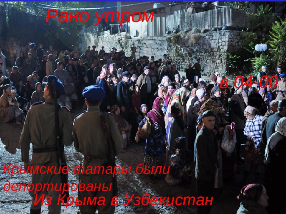 Рано утром в 04-00 Крымские татары были депортированы Из Крыма в Узбекистан
