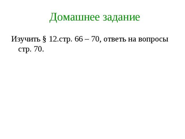 Домашнее задание Изучить § 12.стр. 66 – 70, ответь на вопросы стр. 70.