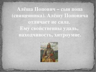 Алёша Попович – сын попа (священника). Алёшу Поповича отличает не сила. Ему с