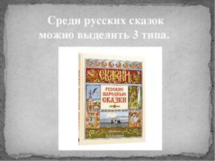 Среди русских сказок можно выделить 3 типа.