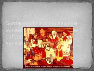 Бытовые сказки посвящены жизни крестьян, различным ситуациям, в которые они