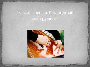 Гусли – русский народный инструмент.