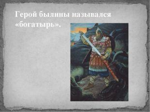 Герой былины назывался «богатырь».