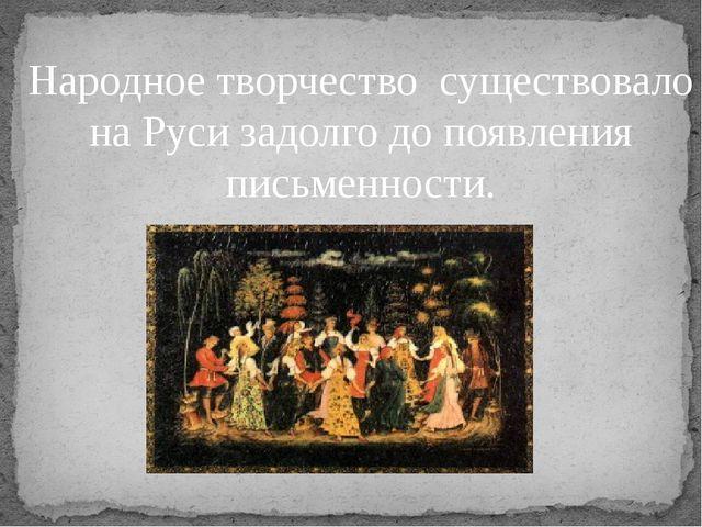 Народное творчество существовало на Руси задолго до появления письменности.