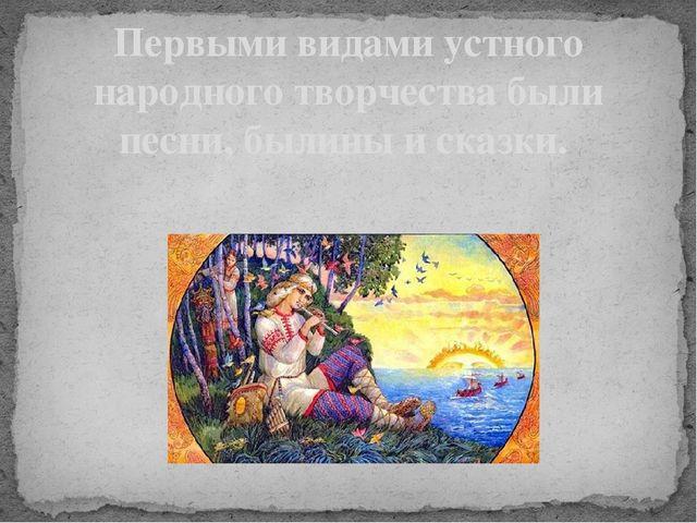 Первыми видами устного народного творчества были песни, былины и сказки.