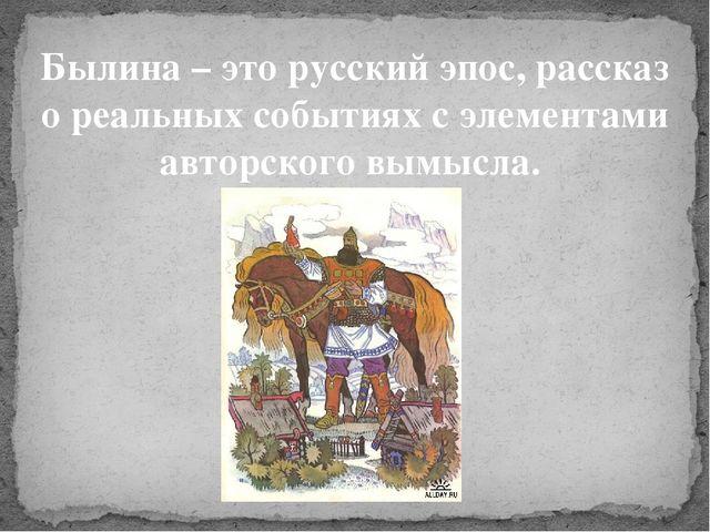 Былина – это русский эпос, рассказ о реальных событиях с элементами авторског...