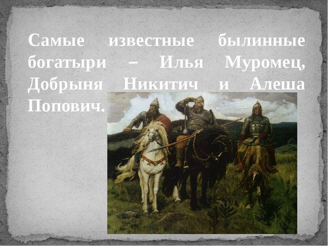 Самые известные былинные богатыри – Илья Муромец, Добрыня Никитич и Алеша Поп...