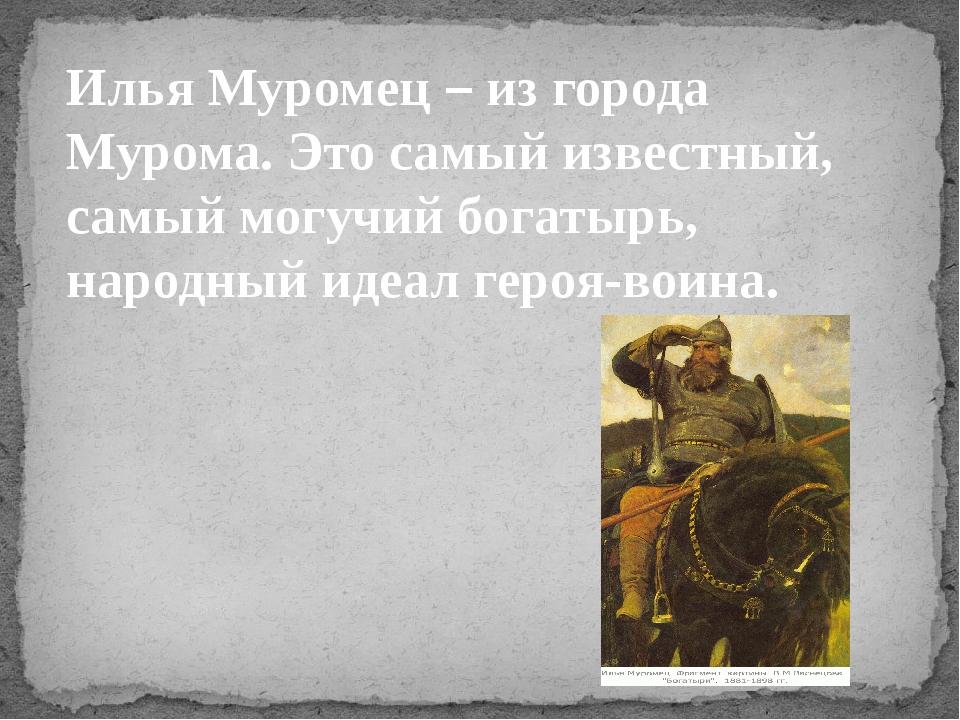 Илья Муромец – из города Мурома. Это самый известный, самый могучий богатырь,...
