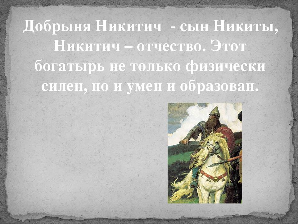 Добрыня Никитич - сын Никиты, Никитич – отчество. Этот богатырь не только физ...
