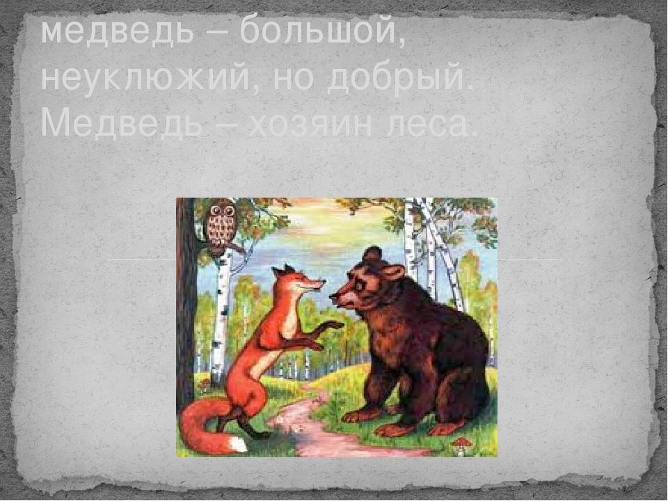 медведь – большой, неуклюжий, но добрый. Медведь – хозяин леса.