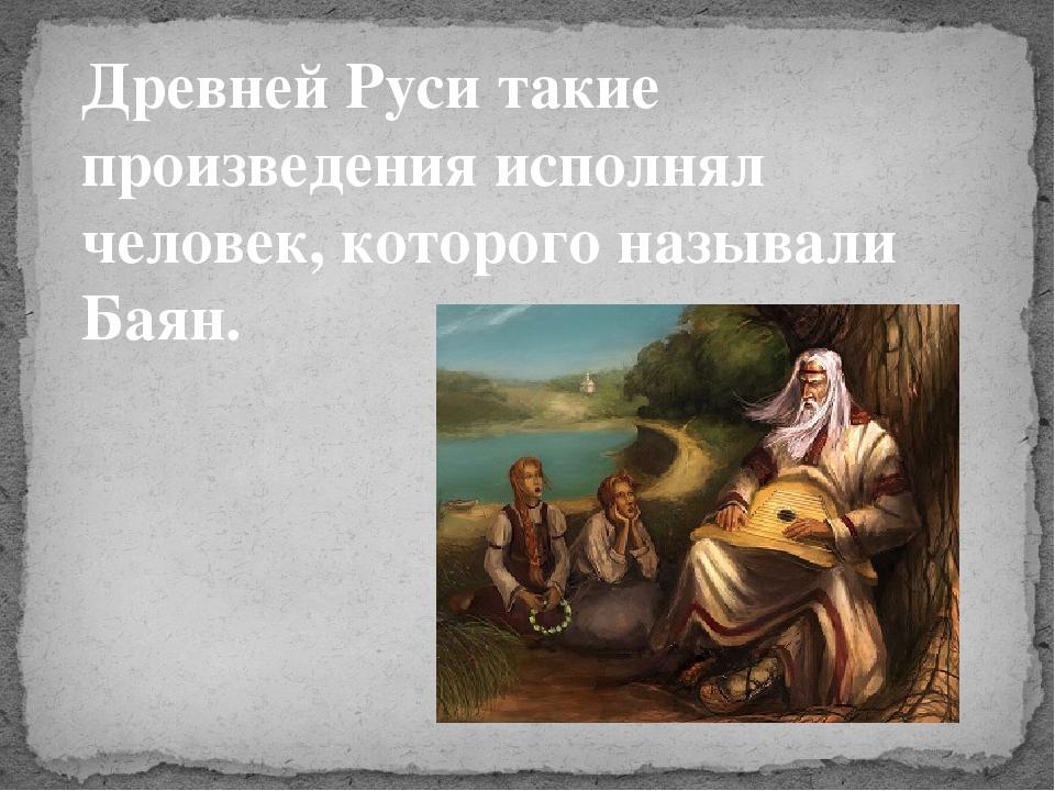 Древней Руси такие произведения исполнял человек, которого называли Баян.
