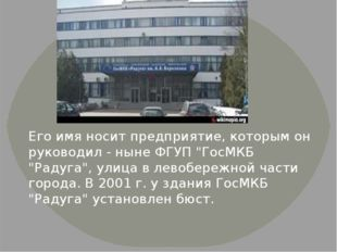 """Его имя носит предприятие, которым он руководил - ныне ФГУП """"ГосМКБ """"Радуга"""","""