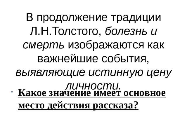 В продолжение традиции Л.Н.Толстого, болезнь и смерть изображаются как важней...