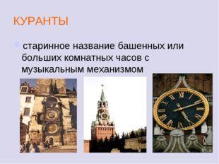 КУРАНТЫ старинное название башенных или больших комнатных часов с музыкальным