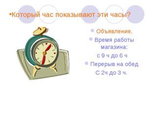 Который час показывают эти часы? Объявление. Время работы магазина: с 9 ч до