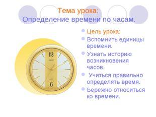 Тема урока: Определение времени по часам. Цель урока: Вспомнить единицы време