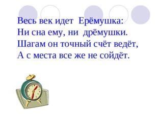 Весь век идет Ерёмушка: Ни сна ему, ни дрёмушки. Шагам он точный счёт ведёт,
