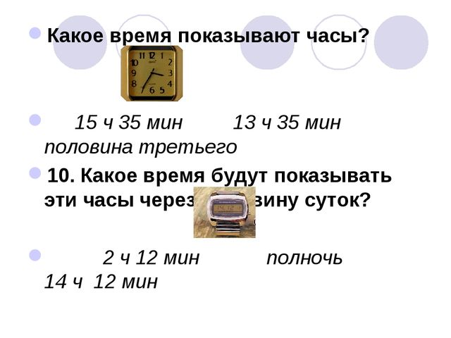 Какое время показывают часы? 15 ч 35 мин 13 ч 35 мин половина третьего 10. Ка...
