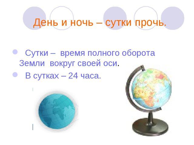 День и ночь – сутки прочь. Сутки – время полного оборота Земли вокруг своей...