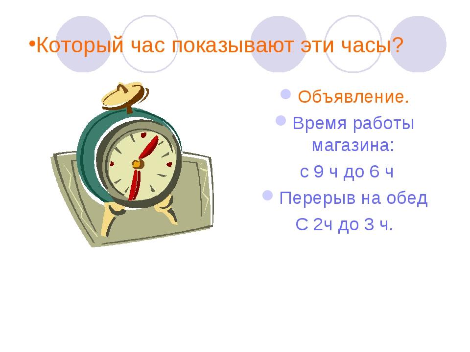 Который час показывают эти часы? Объявление. Время работы магазина: с 9 ч до...