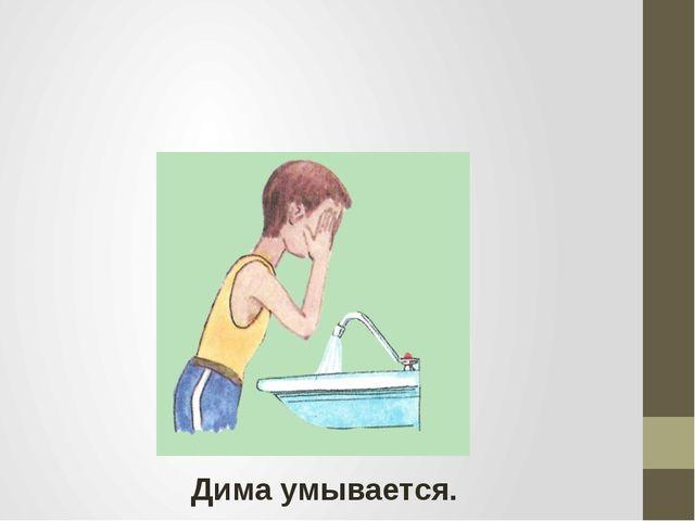 Дима умывается.