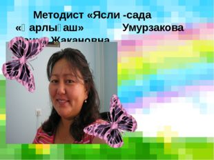Методист «Ясли -сада «Қарлығаш» Умурзакова Данна Жакановна