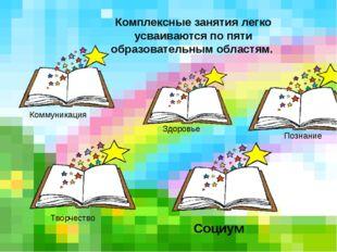Комплексные занятия легко усваиваются по пяти образовательным областям. Комм