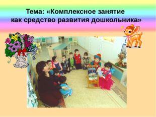 Тема: «Комплексное занятие как средство развития дошкольника»