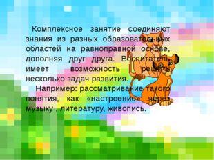 Комплексное занятие соединяют знания из разных образовательных областей на