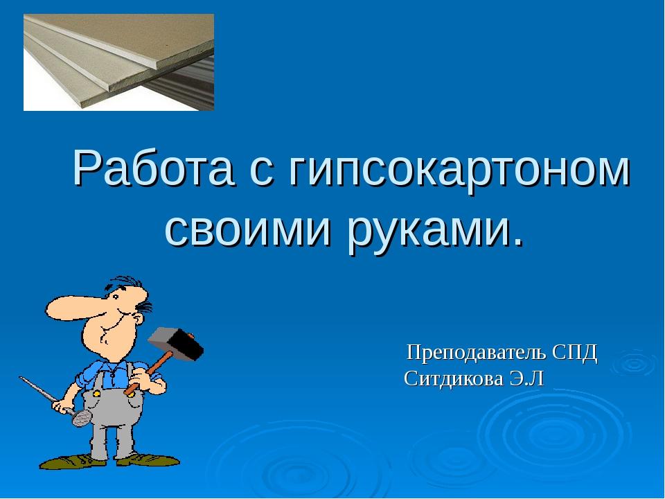 Работа с гипсокартоном своими руками. Преподаватель СПД Ситдикова Э.Л