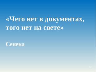 «Чего нет в документах, того нет на свете» Сенека