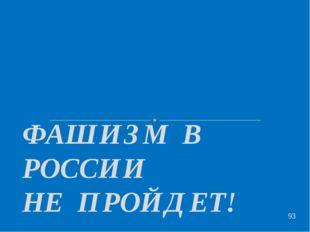 ФАШИЗМ В РОССИИ НЕ ПРОЙДЕТ!