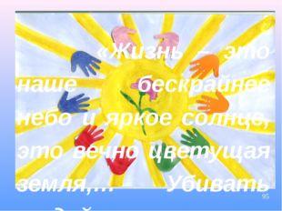 «Жизнь – это наше бескрайнее небо и яркое солнце, это вечно цветущая земля,…