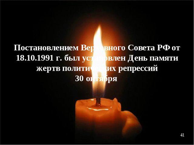 Постановлением Верховного Совета РФ от 18.10.1991 г. был установлен День памя...